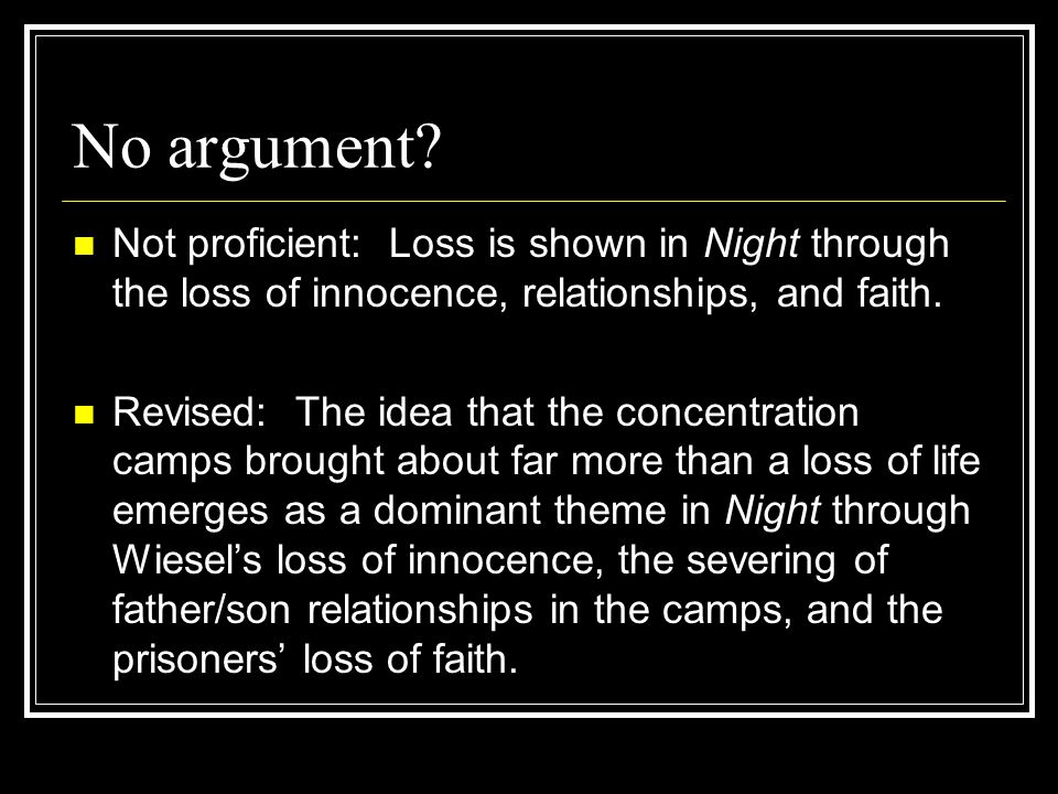 No argument? Not proficient: Loss is shown in Night through the loss of innocence, relationships, and faith. Revised: The idea that the concentration