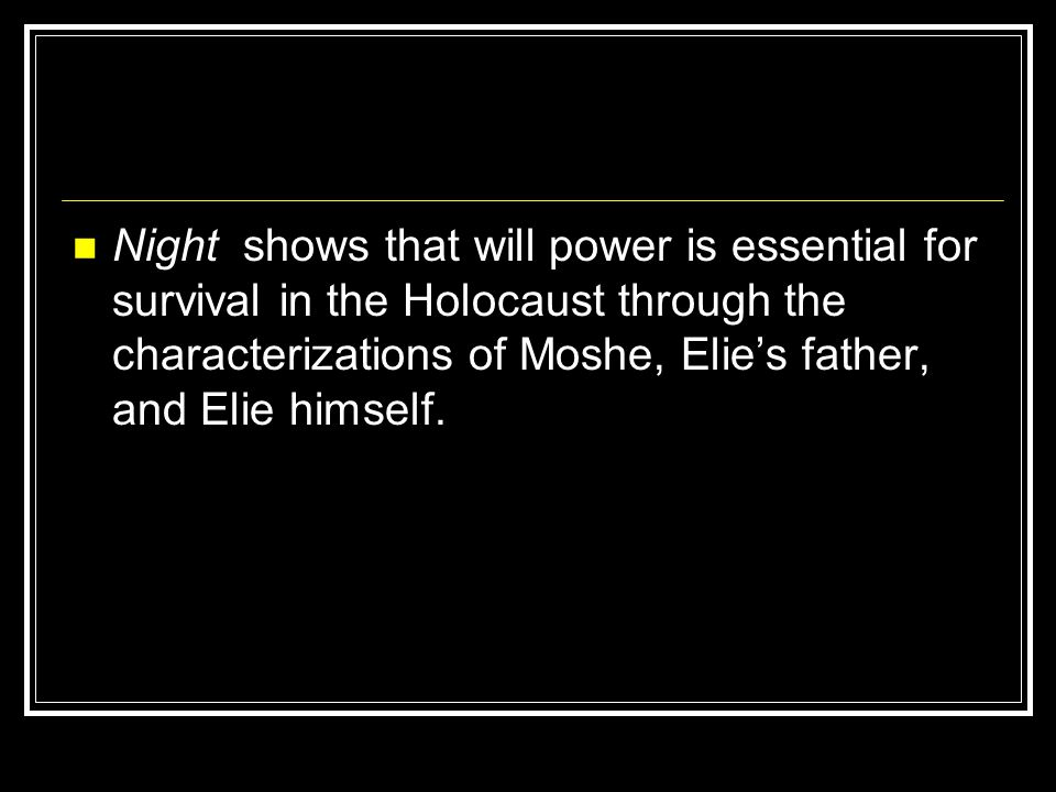 Night shows that will power is essential for survival in the Holocaust through the characterizations of Moshe, Elie's father, and Elie himself.