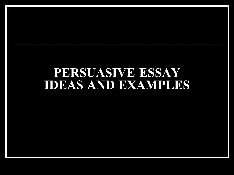 PERSUASIVE ESSAY IDEAS AND EXAMPLES