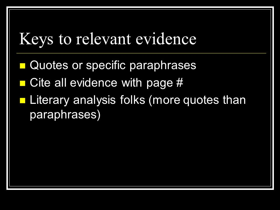 Keys to relevant evidence Quotes or specific paraphrases Cite all evidence with page # Literary analysis folks (more quotes than paraphrases)