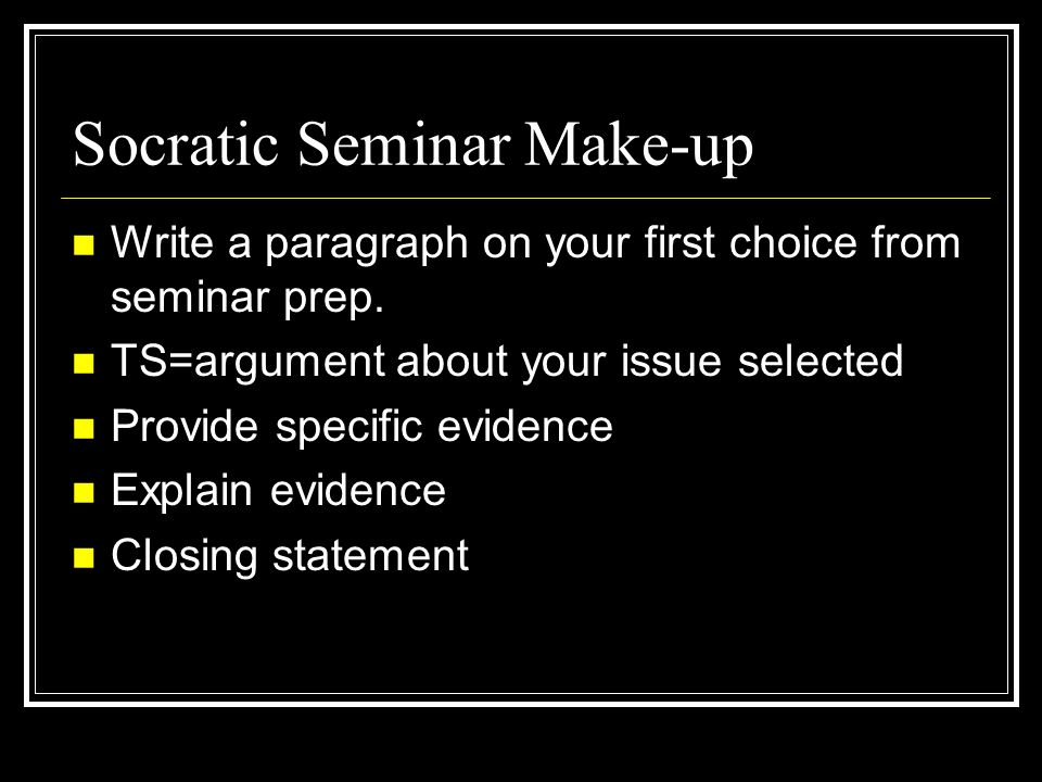 Socratic Seminar Make-up Write a paragraph on your first choice from seminar prep. TS=argument about your issue selected Provide specific evidence Exp
