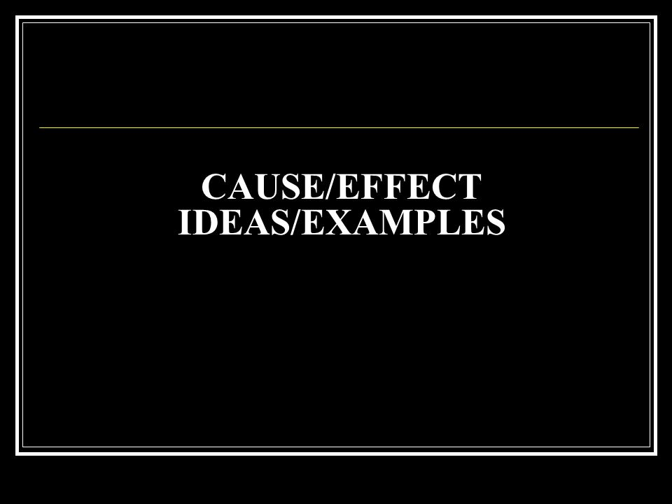 CAUSE/EFFECT IDEAS/EXAMPLES