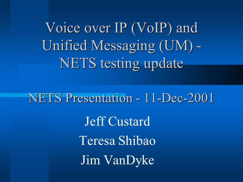 Voice over IP (VoIP) and Unified Messaging (UM) - NETS testing update NETS Presentation - 11-Dec-2001 Jeff Custard Teresa Shibao Jim VanDyke