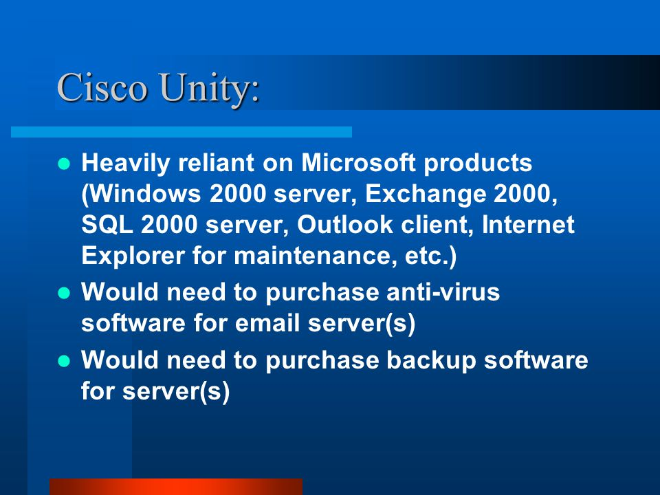 Cisco Unity: Heavily reliant on Microsoft products (Windows 2000 server, Exchange 2000, SQL 2000 server, Outlook client, Internet Explorer for maintenance, etc.) Would need to purchase anti-virus software for email server(s) Would need to purchase backup software for server(s)