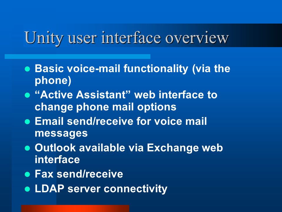Unity user interface overview Basic voice-mail functionality (via the phone) Active Assistant web interface to change phone mail options Email send/receive for voice mail messages Outlook available via Exchange web interface Fax send/receive LDAP server connectivity