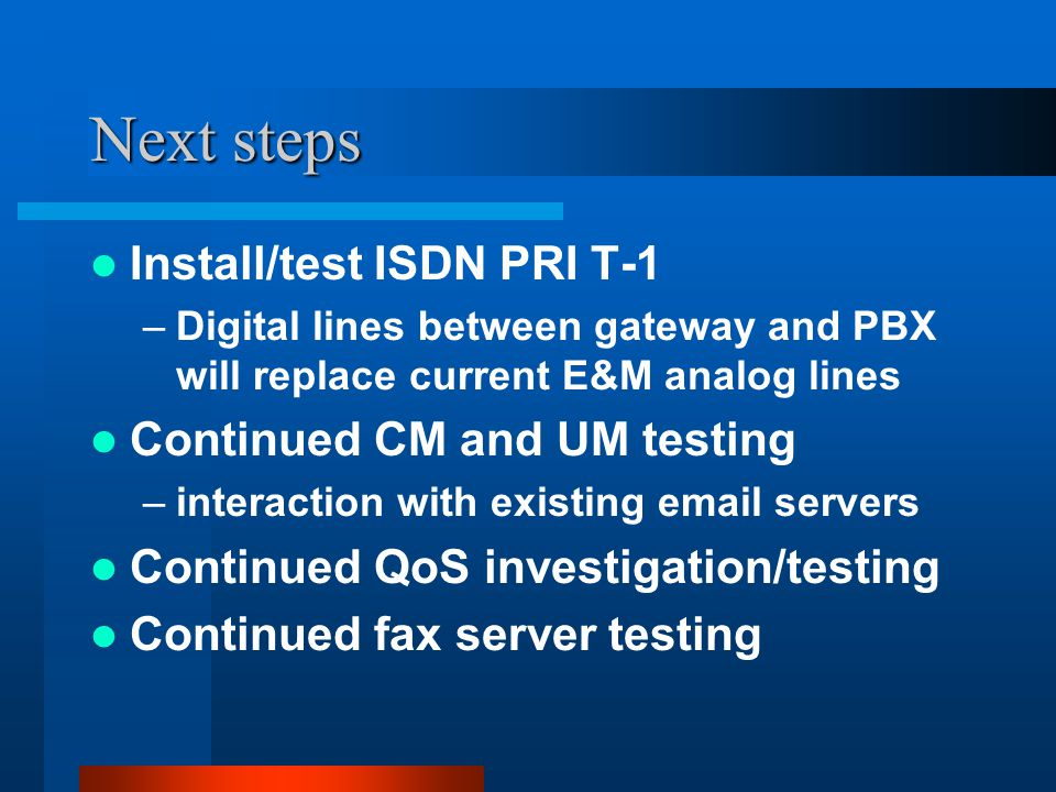 Next steps Install/test ISDN PRI T-1 –Digital lines between gateway and PBX will replace current E&M analog lines Continued CM and UM testing –interaction with existing email servers Continued QoS investigation/testing Continued fax server testing