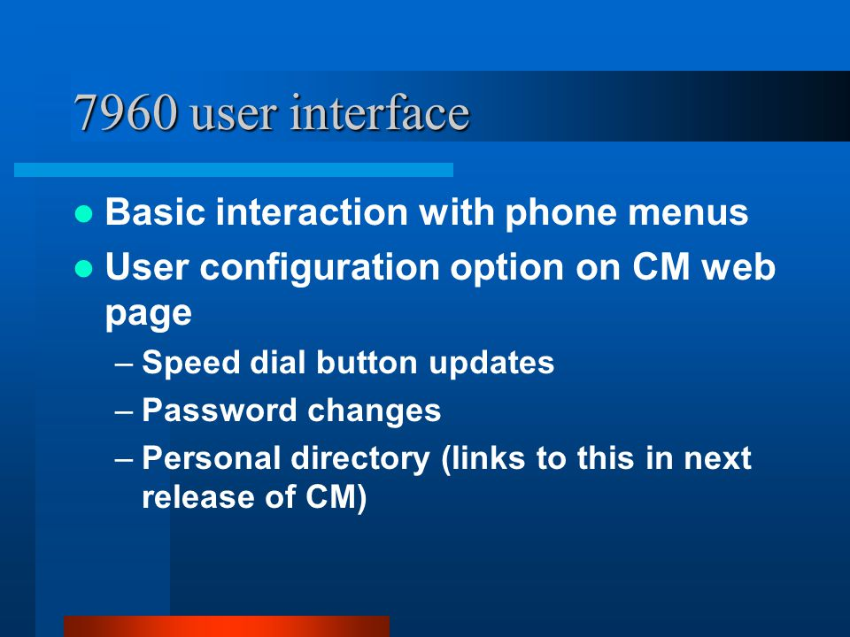 7960 user interface Basic interaction with phone menus User configuration option on CM web page –Speed dial button updates –Password changes –Personal directory (links to this in next release of CM)