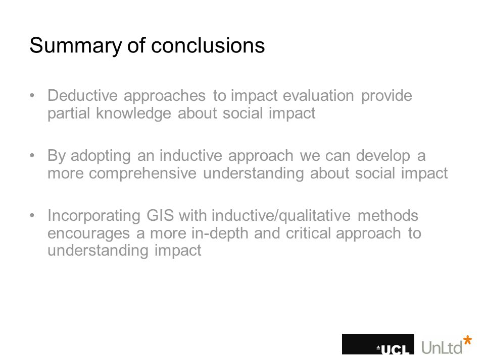 Summary of conclusions Deductive approaches to impact evaluation provide partial knowledge about social impact By adopting an inductive approach we can develop a more comprehensive understanding about social impact Incorporating GIS with inductive/qualitative methods encourages a more in-depth and critical approach to understanding impact