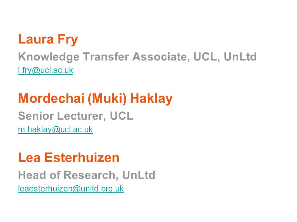 Laura Fry Knowledge Transfer Associate, UCL, UnLtd l.fry@ucl.ac.uk Mordechai (Muki) Haklay Senior Lecturer, UCL m.haklay@ucl.ac.uk Lea Esterhuizen Head of Research, UnLtd leaesterhuizen@unltd.org.uk