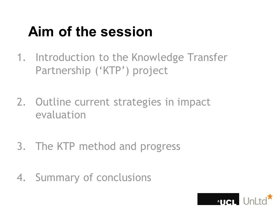 1.Introduction to the Knowledge Transfer Partnership ('KTP') project 2.Outline current strategies in impact evaluation 3.The KTP method and progress 4.Summary of conclusions Aim of the session