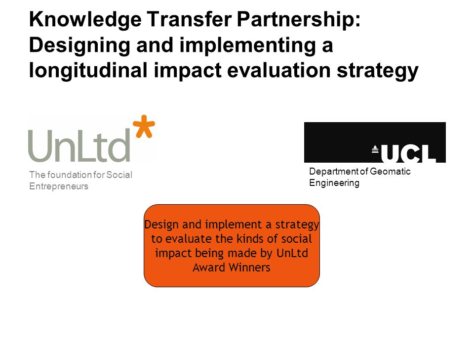 Knowledge Transfer Partnership: Designing and implementing a longitudinal impact evaluation strategy Design and implement a strategy to evaluate the kinds of social impact being made by UnLtd Award Winners The foundation for Social Entrepreneurs Department of Geomatic Engineering