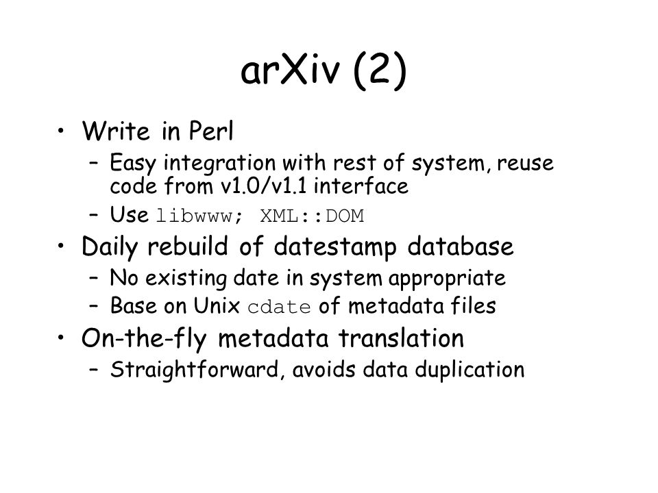 arXiv (2) Write in Perl –Easy integration with rest of system, reuse code from v1.0/v1.1 interface –Use libwww; XML::DOM Daily rebuild of datestamp database –No existing date in system appropriate –Base on Unix cdate of metadata files On-the-fly metadata translation –Straightforward, avoids data duplication