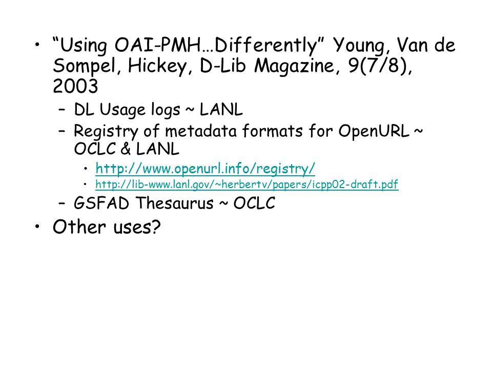 Using OAI-PMH…Differently Young, Van de Sompel, Hickey, D-Lib Magazine, 9(7/8), 2003 –DL Usage logs ~ LANL –Registry of metadata formats for OpenURL ~ OCLC & LANL http://www.openurl.info/registry/ http://lib-www.lanl.gov/~herbertv/papers/icpp02-draft.pdf –GSFAD Thesaurus ~ OCLC Other uses