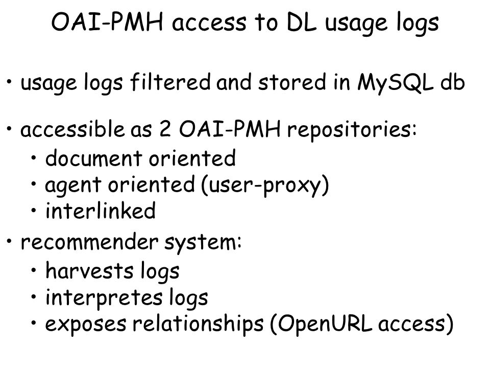 OAI-PMH access to DL usage logs usage logs filtered and stored in MySQL db accessible as 2 OAI-PMH repositories: document oriented agent oriented (user-proxy) interlinked recommender system: harvests logs interpretes logs exposes relationships (OpenURL access)