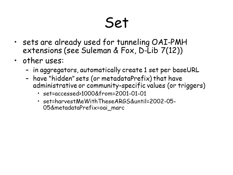 Set sets are already used for tunneling OAI-PMH extensions (see Suleman & Fox, D-Lib 7(12)) other uses: –in aggregators, automatically create 1 set per baseURL –have hidden sets (or metadataPrefix) that have administrative or community-specific values (or triggers) set=accessed>1000&from=2001-01-01 set=harvestMeWithTheseARGS&until=2002-05- 05&metadataPrefix=oai_marc