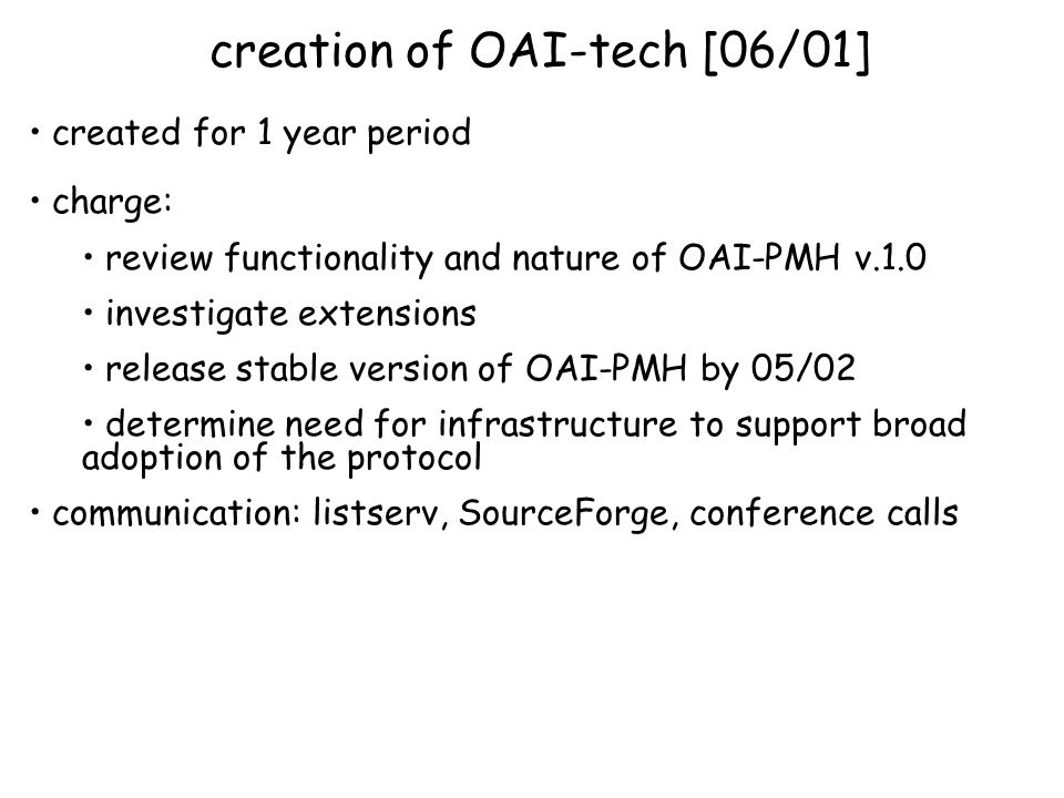 created for 1 year period charge: review functionality and nature of OAI-PMH v.1.0 investigate extensions release stable version of OAI-PMH by 05/02 determine need for infrastructure to support broad adoption of the protocol communication: listserv, SourceForge, conference calls creation of OAI-tech [06/01]