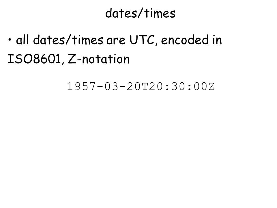 dates/times all dates/times are UTC, encoded in ISO8601, Z-notation 1957-03-20T20:30:00Z