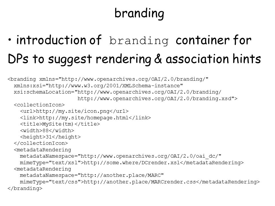 introduction of branding container for DPs to suggest rendering & association hints <branding xmlns= http://www.openarchives.org/OAI/2.0/branding/ xmlns:xsi= http://www.w3.org/2001/XMLSchema-instance xsi:schemaLocation= http://www.openarchives.org/OAI/2.0/branding/ http://www.openarchives.org/OAI/2.0/branding.xsd > http://my.site/icon.png http://my.site/homepage.html MySite(tm) 88 31 <metadataRendering metadataNamespace= http://www.openarchives.org/OAI/2.0/oai_dc/ mimeType= text/xsl >http://some.where/DCrender.xsl <metadataRendering metadataNamespace= http://another.place/MARC mimeType= text/css >http://another.place/MARCrender.css branding