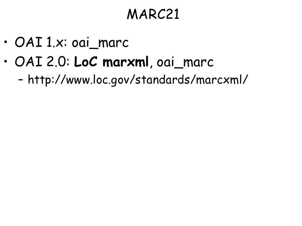 OAI 1.x: oai_marc OAI 2.0: LoC marxml, oai_marc –http://www.loc.gov/standards/marcxml/ MARC21
