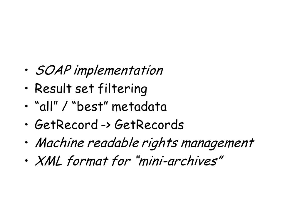 SOAP implementation Result set filtering all / best metadata GetRecord -> GetRecords Machine readable rights management XML format for mini-archives