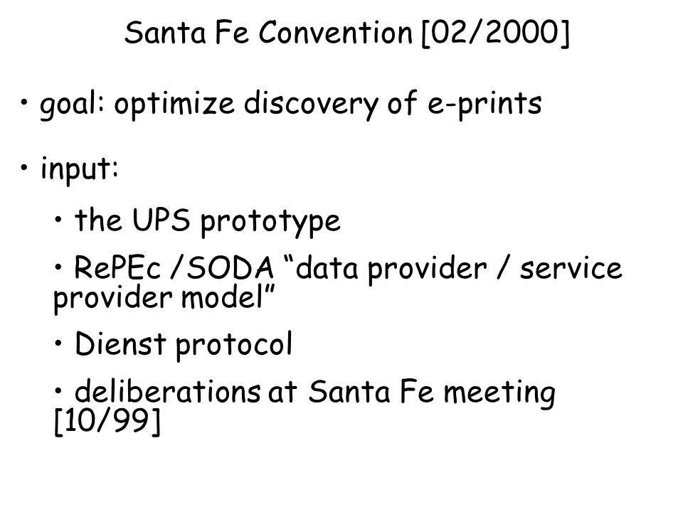 Santa Fe Convention [02/2000] goal: optimize discovery of e-prints input: the UPS prototype RePEc /SODA data provider / service provider model Dienst protocol deliberations at Santa Fe meeting [10/99]