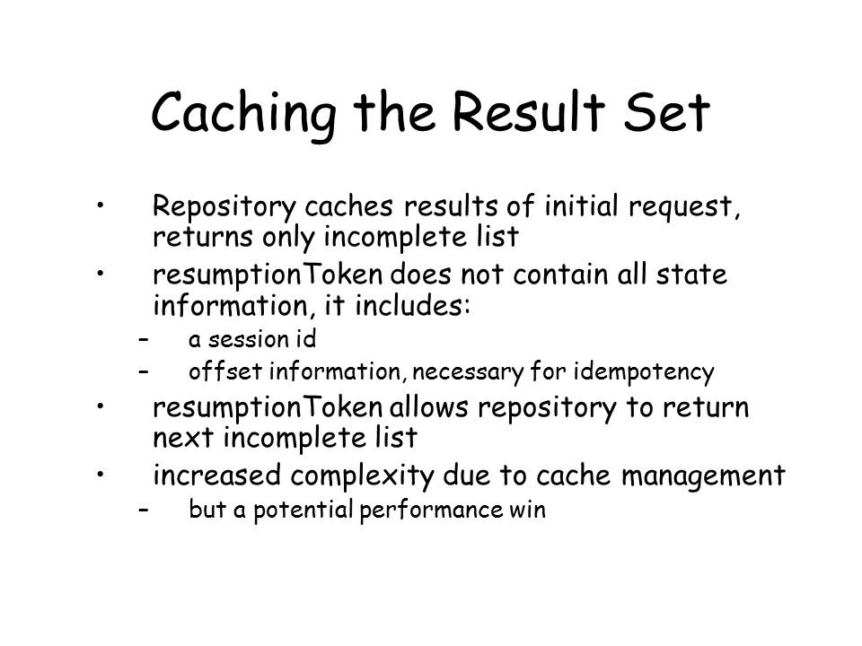 Caching the Result Set Repository caches results of initial request, returns only incomplete list resumptionToken does not contain all state information, it includes: –a session id –offset information, necessary for idempotency resumptionToken allows repository to return next incomplete list increased complexity due to cache management –but a potential performance win