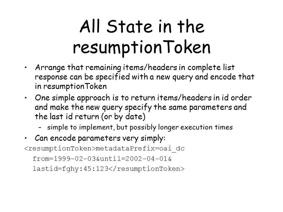 All State in the resumptionToken Arrange that remaining items/headers in complete list response can be specified with a new query and encode that in resumptionToken One simple approach is to return items/headers in id order and make the new query specify the same parameters and the last id return (or by date) –simple to implement, but possibly longer execution times Can encode parameters very simply: metadataPrefix=oai_dc from=1999-02-03&until=2002-04-01& lastid=fghy:45:123