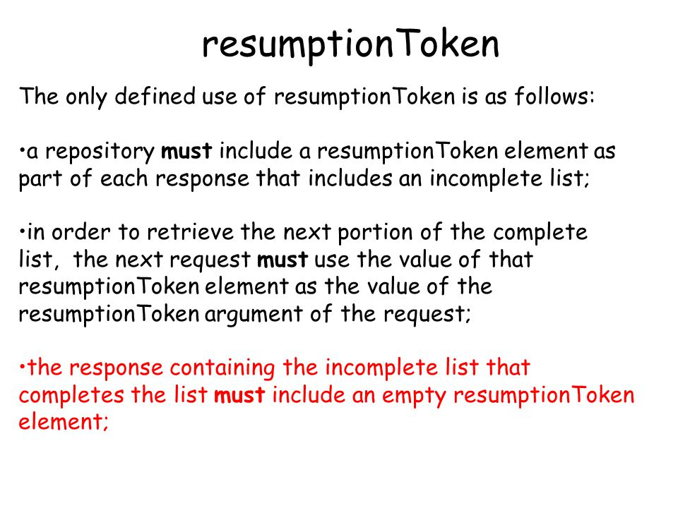 resumptionToken The only defined use of resumptionToken is as follows: a repository must include a resumptionToken element as part of each response that includes an incomplete list; in order to retrieve the next portion of the complete list, the next request must use the value of that resumptionToken element as the value of the resumptionToken argument of the request; the response containing the incomplete list that completes the list must include an empty resumptionToken element;