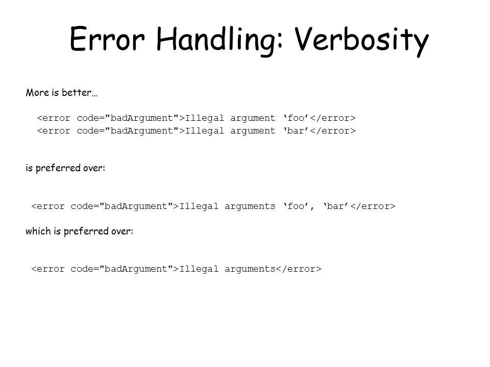 Error Handling: Verbosity More is better… Illegal argument 'foo' Illegal argument 'bar' is preferred over: Illegal arguments 'foo', 'bar' which is preferred over: Illegal arguments