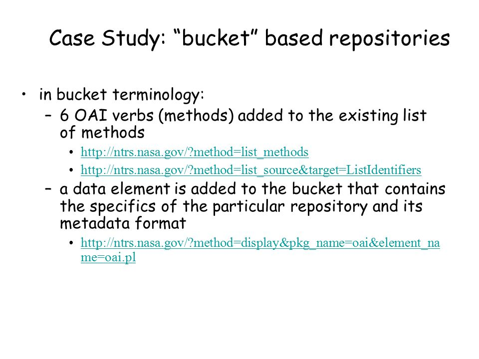 Case Study: bucket based repositories in bucket terminology: –6 OAI verbs (methods) added to the existing list of methods http://ntrs.nasa.gov/ method=list_methods http://ntrs.nasa.gov/ method=list_source&target=ListIdentifiers –a data element is added to the bucket that contains the specifics of the particular repository and its metadata format http://ntrs.nasa.gov/ method=display&pkg_name=oai&element_na me=oai.plhttp://ntrs.nasa.gov/ method=display&pkg_name=oai&element_na me=oai.pl