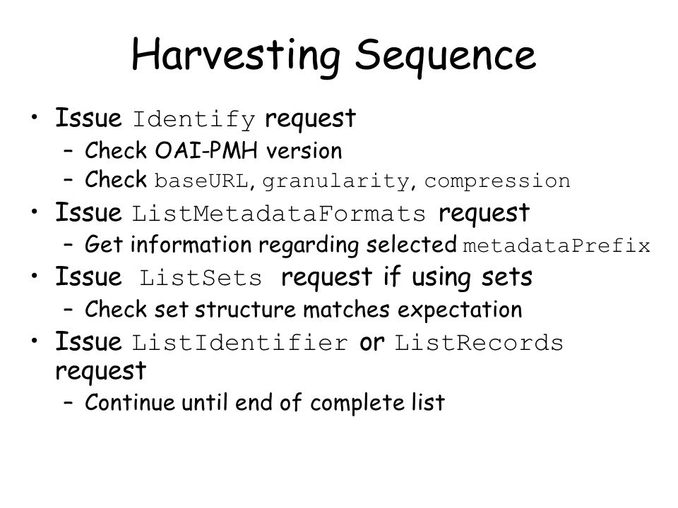 Harvesting Sequence Issue Identify request –Check OAI-PMH version –Check baseURL, granularity, compression Issue ListMetadataFormats request –Get information regarding selected metadataPrefix Issue ListSets request if using sets –Check set structure matches expectation Issue ListIdentifier or ListRecords request –Continue until end of complete list