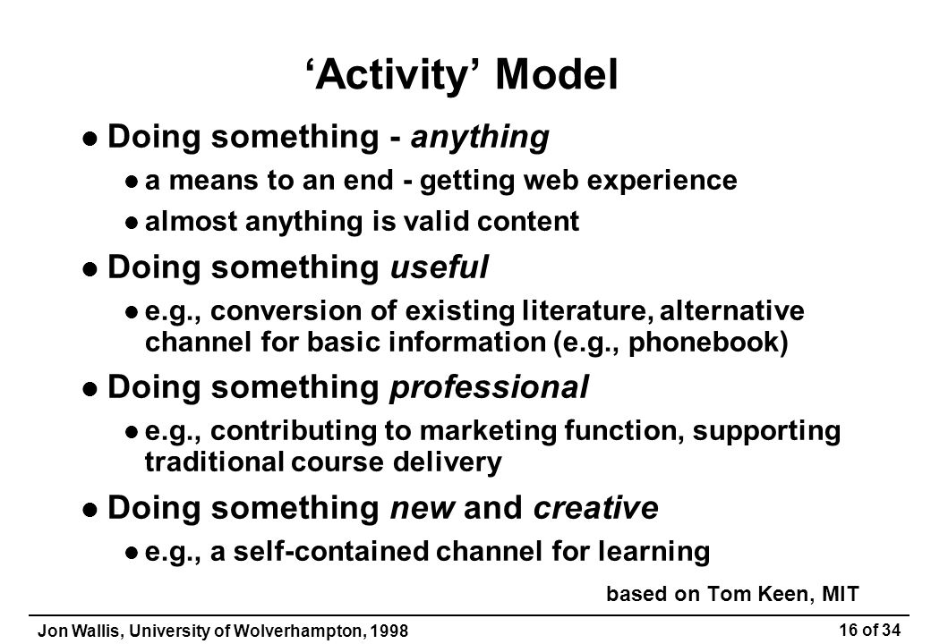 Jon Wallis, University of Wolverhampton, 1998 16 of 34 'Activity' Model Doing something - anything a means to an end - getting web experience almost anything is valid content Doing something useful e.g., conversion of existing literature, alternative channel for basic information (e.g., phonebook) Doing something professional e.g., contributing to marketing function, supporting traditional course delivery Doing something new and creative e.g., a self-contained channel for learning based on Tom Keen, MIT