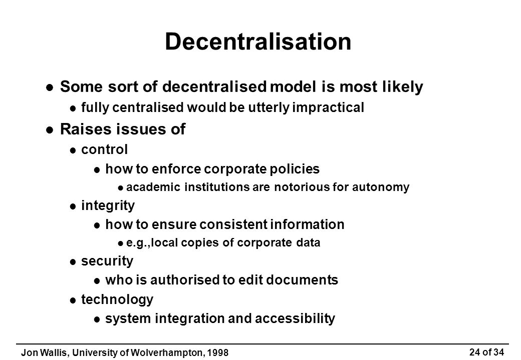 Jon Wallis, University of Wolverhampton, 1998 24 of 34 Decentralisation Some sort of decentralised model is most likely fully centralised would be utterly impractical Raises issues of control how to enforce corporate policies academic institutions are notorious for autonomy integrity how to ensure consistent information e.g.,local copies of corporate data security who is authorised to edit documents technology system integration and accessibility