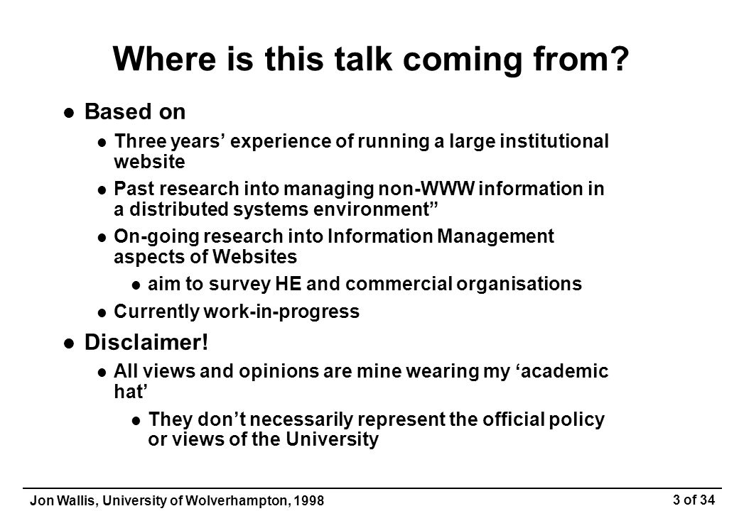 Jon Wallis, University of Wolverhampton, 1998 34 of 34 Case Study 3 Student Information Project University-wide initiative Not Website specific But the Website highlights issues of provision Major questions What information do we provide to students.
