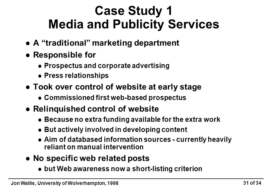 Jon Wallis, University of Wolverhampton, 1998 31 of 34 Case Study 1 Media and Publicity Services A traditional marketing department Responsible for Prospectus and corporate advertising Press relationships Took over control of website at early stage Commissioned first web-based prospectus Relinquished control of website Because no extra funding available for the extra work But actively involved in developing content Aim of databased information sources - currently heavily reliant on manual intervention No specific web related posts but Web awareness now a short-listing criterion