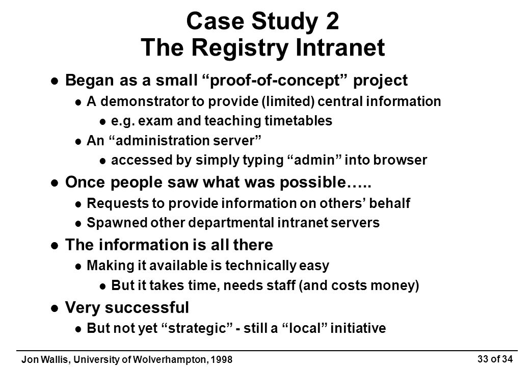 Jon Wallis, University of Wolverhampton, 1998 33 of 34 Case Study 2 The Registry Intranet Began as a small proof-of-concept project A demonstrator to provide (limited) central information e.g.