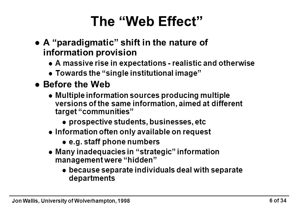 Jon Wallis, University of Wolverhampton, 1998 6 of 34 The Web Effect A paradigmatic shift in the nature of information provision A massive rise in expectations - realistic and otherwise Towards the single institutional image Before the Web Multiple information sources producing multiple versions of the same information, aimed at different target communities prospective students, businesses, etc Information often only available on request e.g.