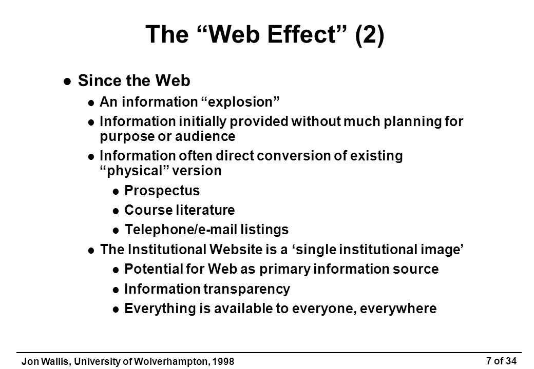 Jon Wallis, University of Wolverhampton, 1998 8 of 34 Problems with Websites Reflection of internal structure e.g., server hierarchy (and content) structured by School & Department Internal-only information may be visible Users aren't interested in our internal structure What if the internal structure changes.