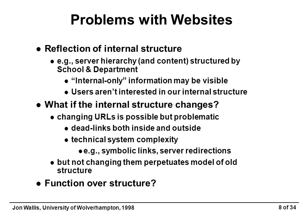 Jon Wallis, University of Wolverhampton, 1998 19 of 34 The Need to Adopt a Consolidated Approach to Information Management Websites represent a massive growth in information provision in terms of both volume and users Web technology enables anyone to publish anything, leading to unmanageable complexity consistency and integrity problems accessibility problems non-interoperable systems A Website is a major information resource and must be managed