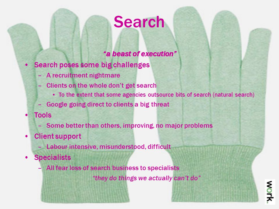 Search a beast of execution Search poses some big challenges –A recruitment nightmare –Clients on the whole don't get search To the extent that some agencies outsource bits of search (natural search) –Google going direct to clients a big threat Tools –Some better than others, improving, no major problems Client support –Labour intensive, misunderstood, difficult Specialists –All fear loss of search business to specialists they do things we actually can't do