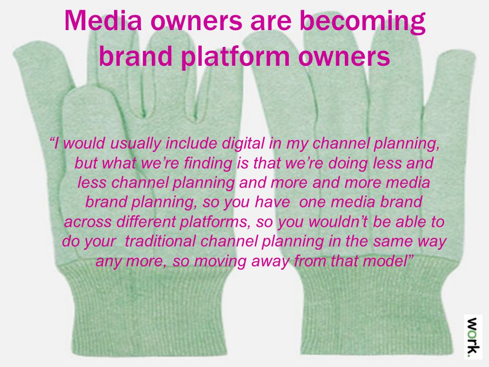 Media owners are becoming brand platform owners I would usually include digital in my channel planning, but what we're finding is that we're doing less and less channel planning and more and more media brand planning, so you have one media brand across different platforms, so you wouldn't be able to do your traditional channel planning in the same way any more, so moving away from that model