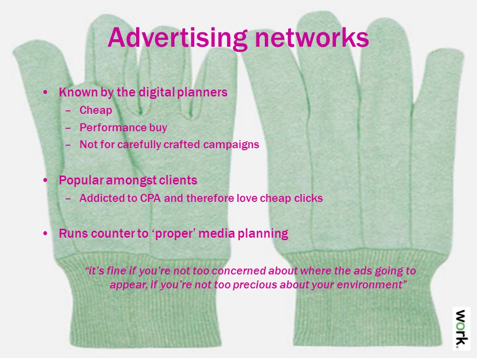 Advertising networks Known by the digital planners –Cheap –Performance buy –Not for carefully crafted campaigns Popular amongst clients –Addicted to CPA and therefore love cheap clicks Runs counter to 'proper' media planning it's fine if you're not too concerned about where the ads going to appear, if you're not too precious about your environment