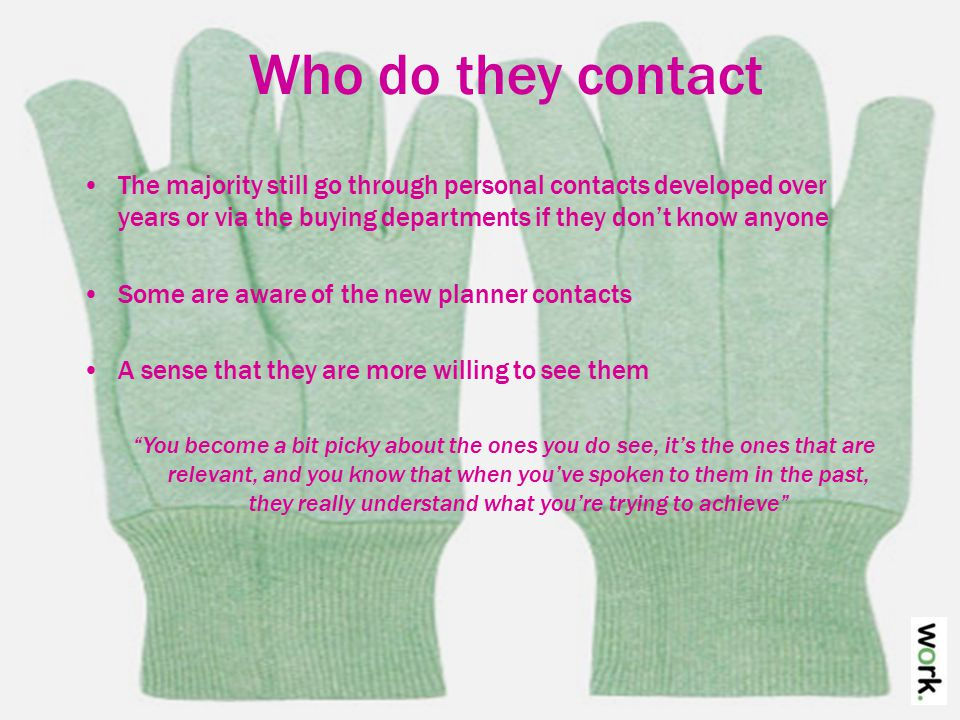 Who do they contact The majority still go through personal contacts developed over years or via the buying departments if they don't know anyone Some are aware of the new planner contacts A sense that they are more willing to see them You become a bit picky about the ones you do see, it's the ones that are relevant, and you know that when you've spoken to them in the past, they really understand what you're trying to achieve