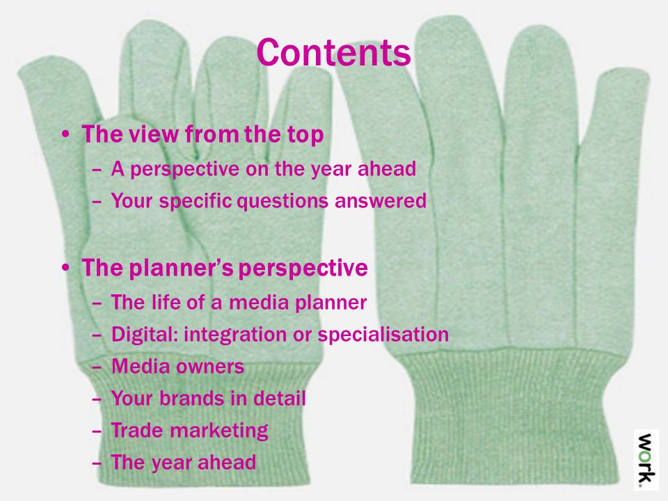Contents The view from the top –A perspective on the year ahead –Your specific questions answered The planner's perspective –The life of a media planner –Digital: integration or specialisation –Media owners –Your brands in detail –Trade marketing –The year ahead