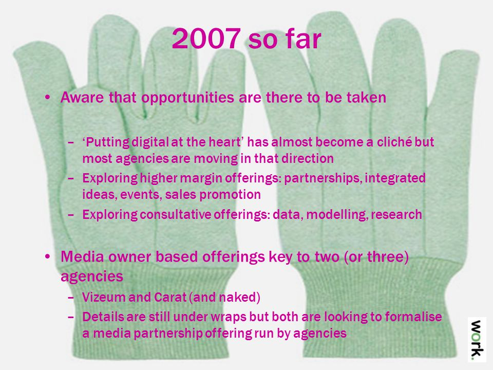 2007 so far Digital agencies are evolving too –They are looking to a future when everybody does digital –And they have specialists nibbling away at them –Some are exploring a more full service approach –Others are sticking to their digital principles and improving their strategic and planning skills around that –Others are concentrating on professionalism Ability to run a book, yield, more robust servicing to me digital is the glue, I don't think you lose that, you have to build the other, traditional bits in