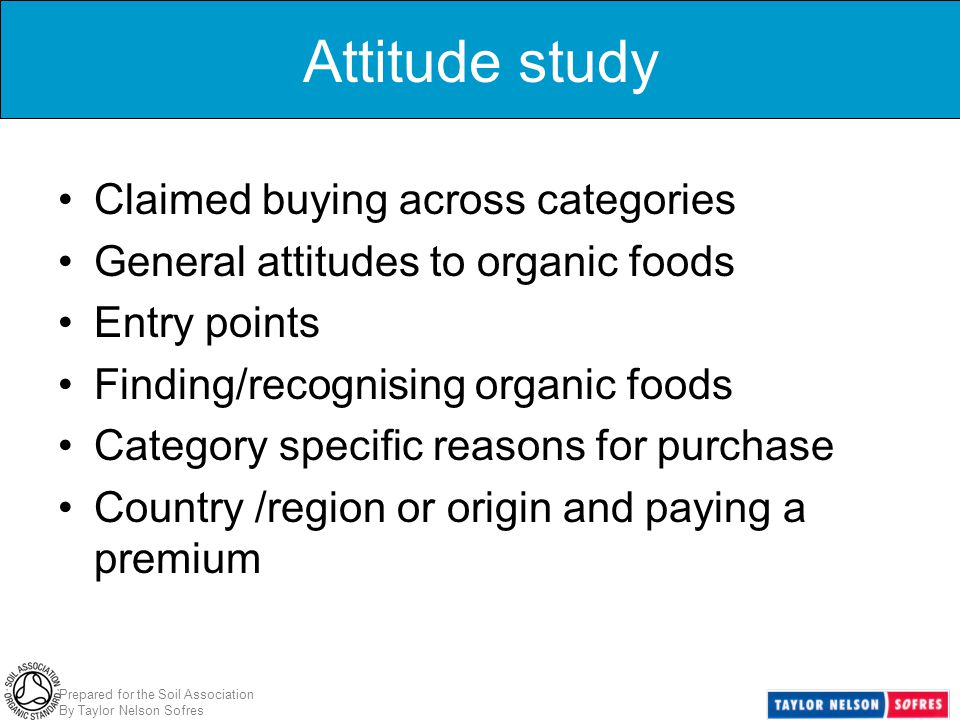 Prepared for the Soil Association By Taylor Nelson Sofres Attitude study Claimed buying across categories General attitudes to organic foods Entry poi