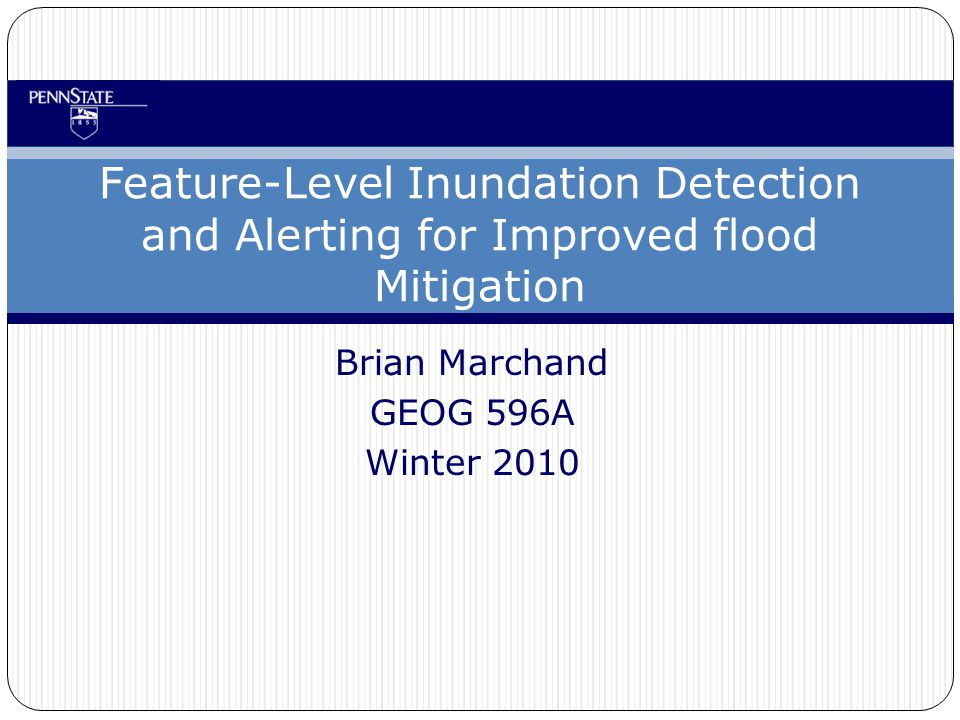 Brian Marchand GEOG 596A Winter 2010 Feature-Level Inundation Detection and Alerting for Improved flood Mitigation