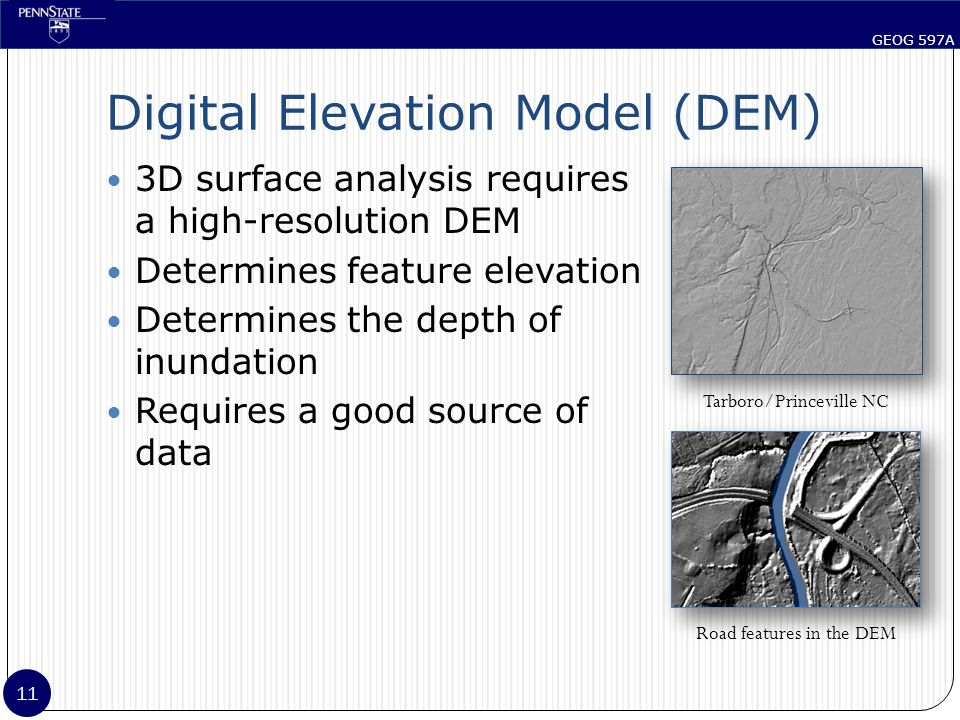 GEOG 597A 11 Digital Elevation Model (DEM) 3D surface analysis requires a high-resolution DEM Determines feature elevation Determines the depth of inundation Requires a good source of data Tarboro/Princeville NC Road features in the DEM