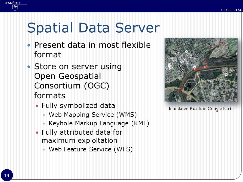 GEOG 597A 14 Spatial Data Server Present data in most flexible format Store on server using Open Geospatial Consortium (OGC) formats Fully symbolized data Web Mapping Service (WMS) Keyhole Markup Language (KML) Fully attributed data for maximum exploitation Web Feature Service (WFS) Inundated Roads in Google Earth