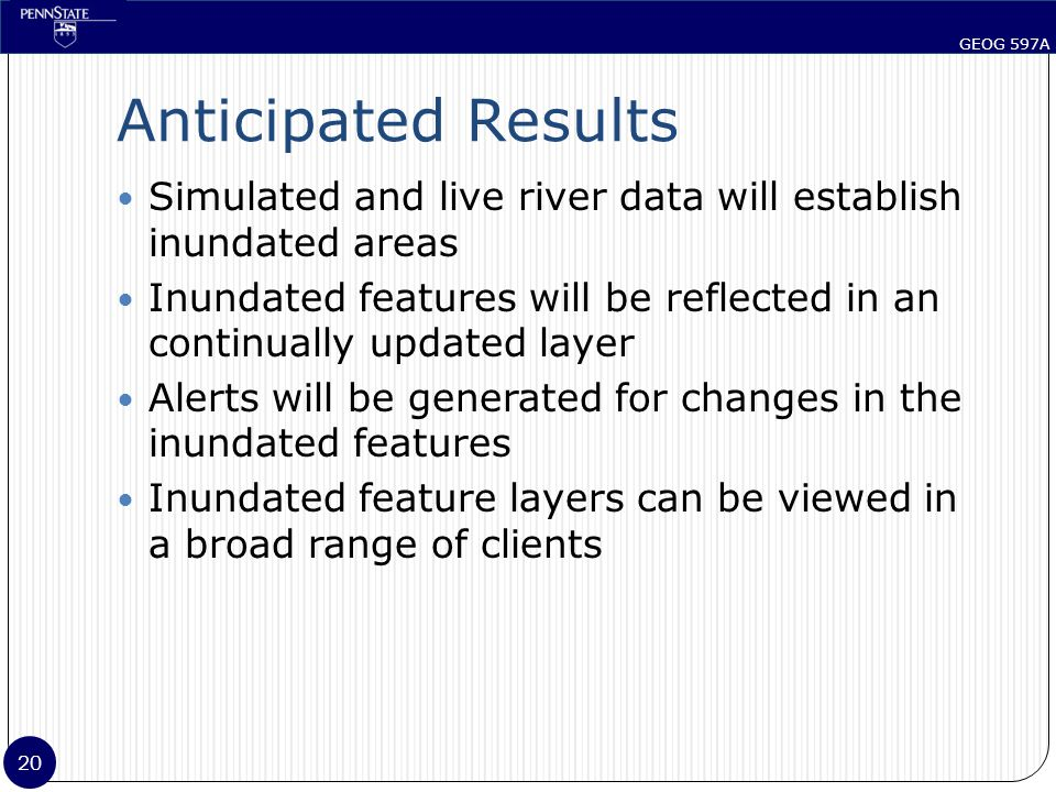 GEOG 597A 20 Anticipated Results Simulated and live river data will establish inundated areas Inundated features will be reflected in an continually updated layer Alerts will be generated for changes in the inundated features Inundated feature layers can be viewed in a broad range of clients